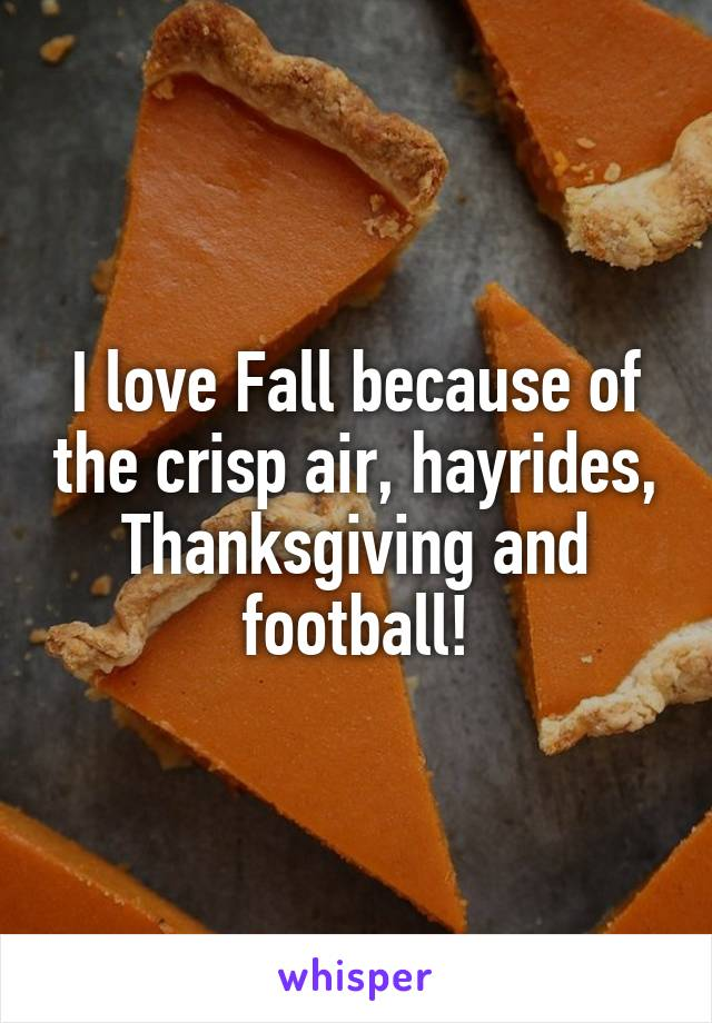 I love Fall because of the crisp air, hayrides, Thanksgiving and football!
