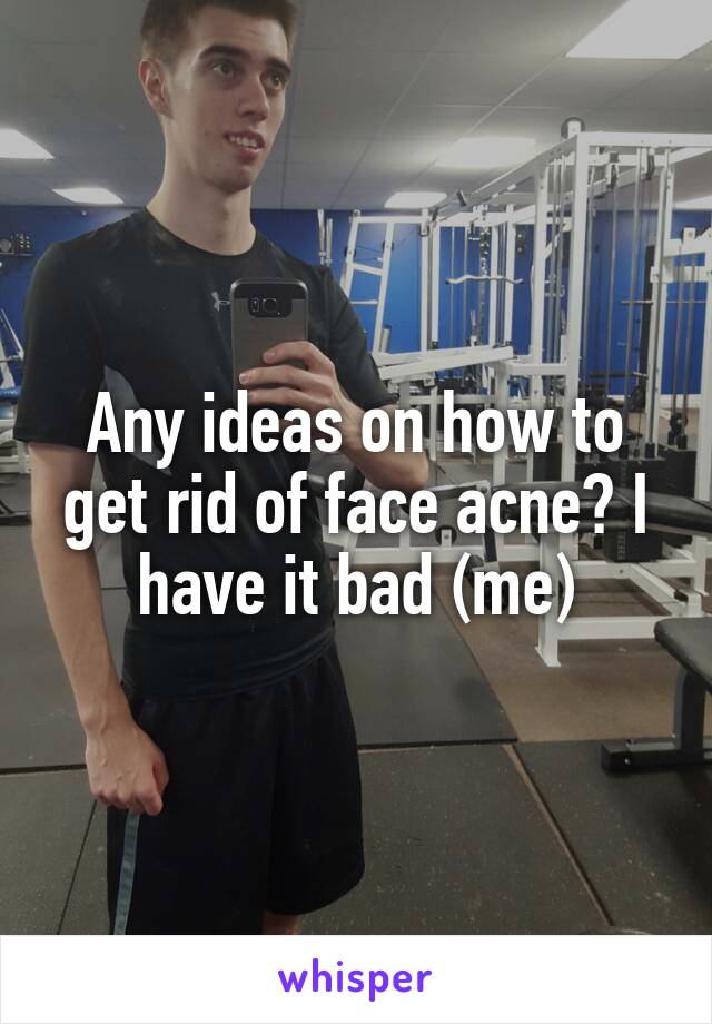 Any ideas on how to get rid of face acne? I have it bad (me)