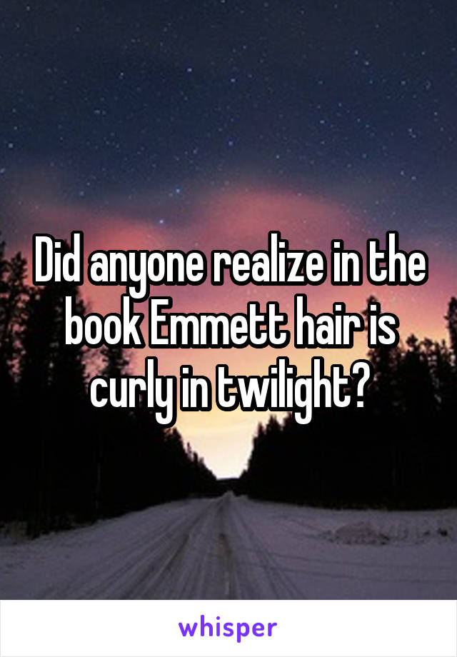 Did anyone realize in the book Emmett hair is curly in twilight?