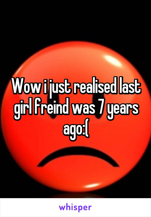 Wow i just realised last girl freind was 7 years ago:(