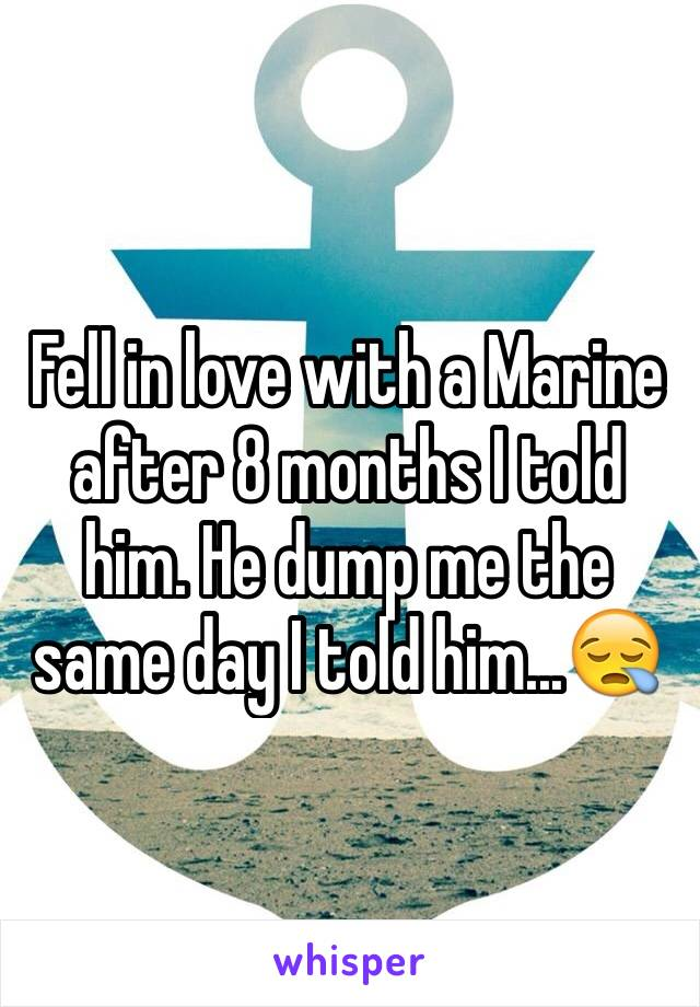 Fell in love with a Marine after 8 months I told him. He dump me the same day I told him...😪