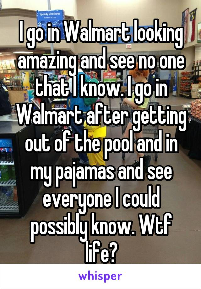 I go in Walmart looking amazing and see no one that I know. I go in Walmart after getting out of the pool and in my pajamas and see everyone I could possibly know. Wtf life?