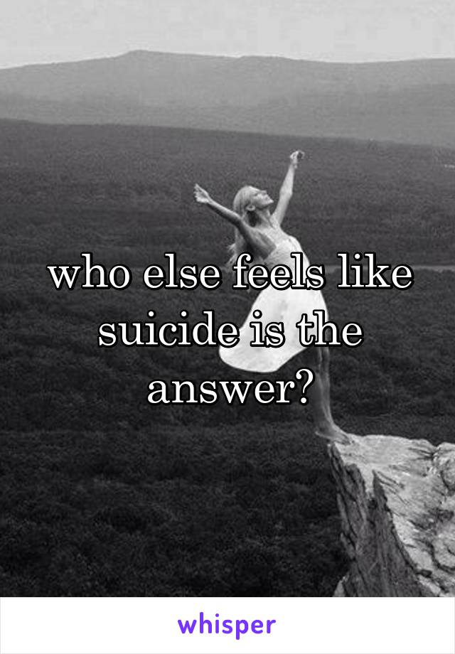 who else feels like suicide is the answer?