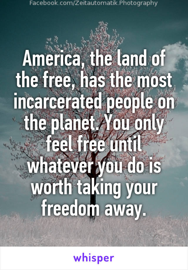 America, the land of the free, has the most incarcerated people on the planet. You only feel free until whatever you do is worth taking your freedom away.