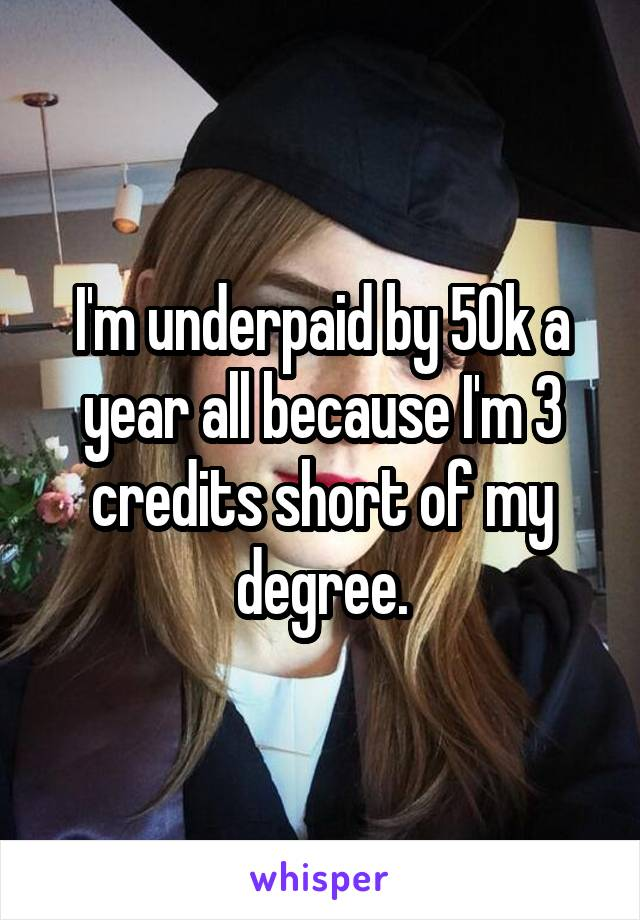 I'm underpaid by 50k a year all because I'm 3 credits short of my degree.