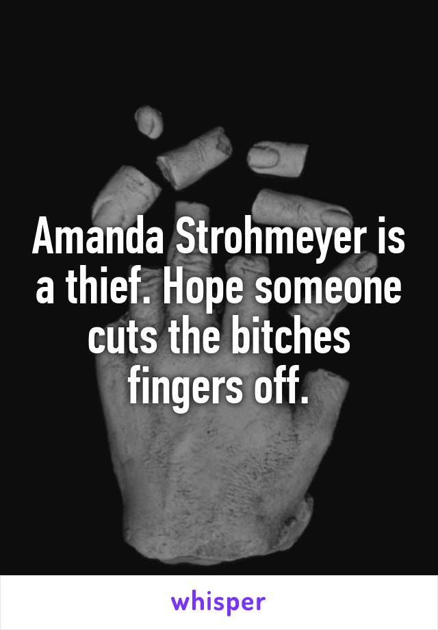 Amanda Strohmeyer is a thief. Hope someone cuts the bitches fingers off.