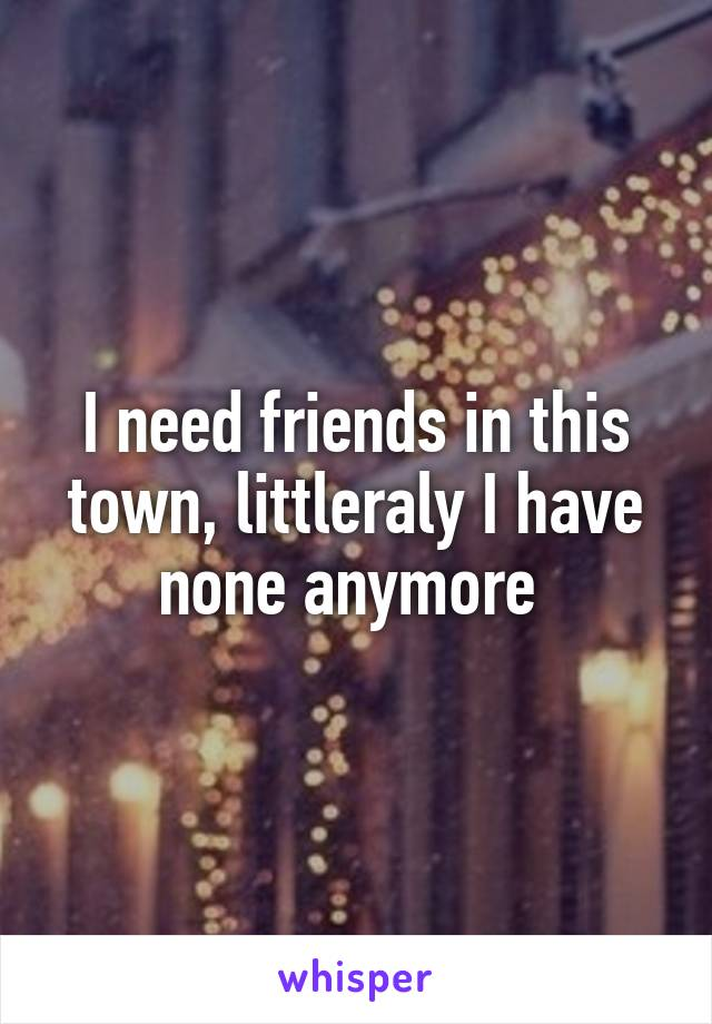 I need friends in this town, littleraly I have none anymore