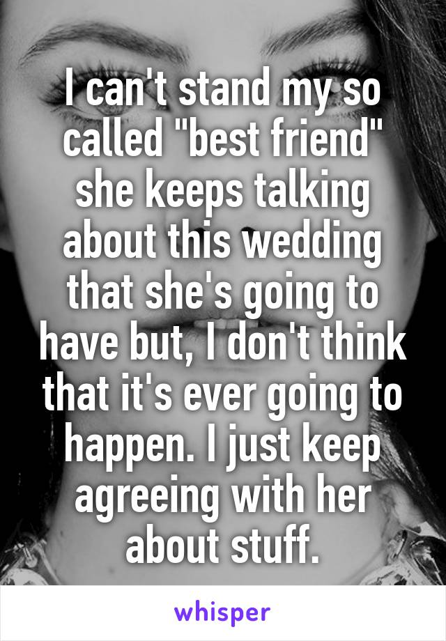 """I can't stand my so called """"best friend"""" she keeps talking about this wedding that she's going to have but, I don't think that it's ever going to happen. I just keep agreeing with her about stuff."""