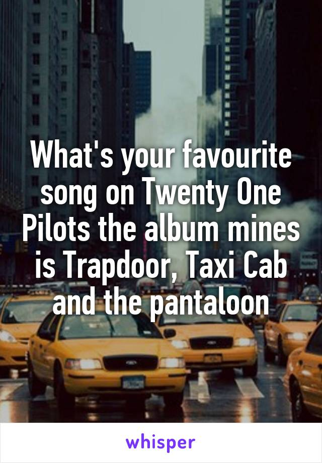 What's your favourite song on Twenty One Pilots the album mines is Trapdoor, Taxi Cab and the pantaloon