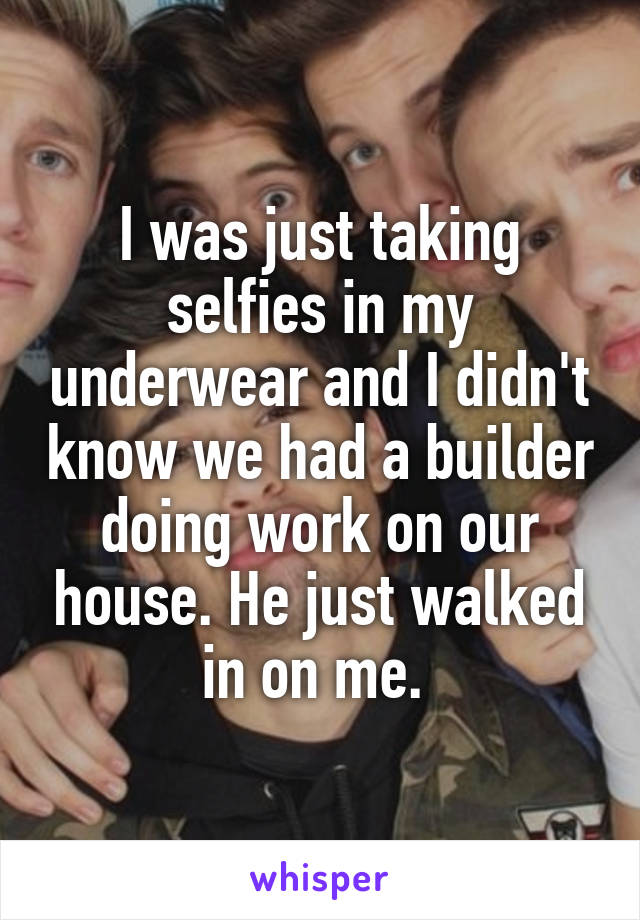 I was just taking selfies in my underwear and I didn't know we had a builder doing work on our house. He just walked in on me.