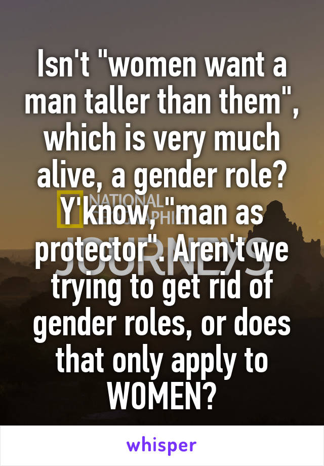 """Isn't """"women want a man taller than them"""", which is very much alive, a gender role? Y'know, """"man as protector"""". Aren't we trying to get rid of gender roles, or does that only apply to WOMEN?"""