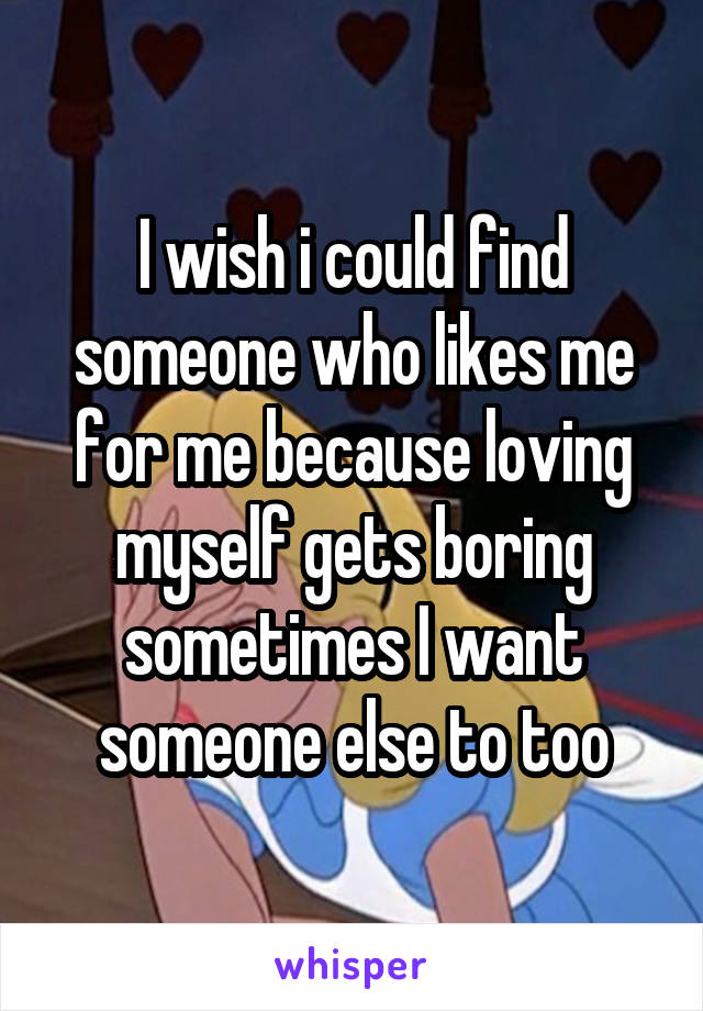 I wish i could find someone who likes me for me because loving myself gets boring sometimes I want someone else to too