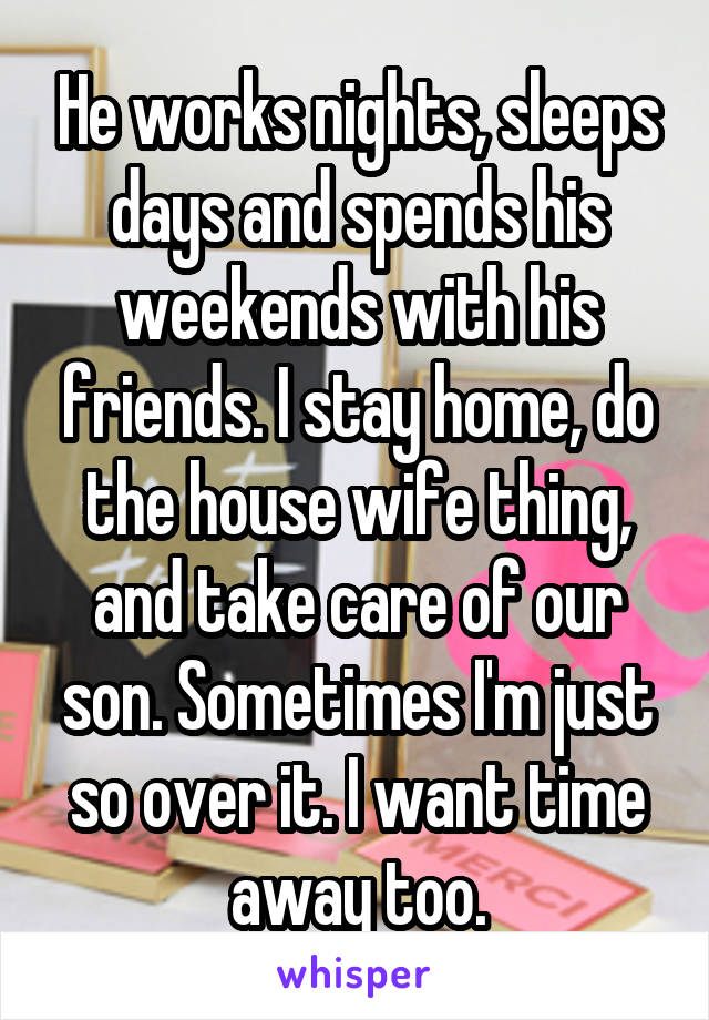 He works nights, sleeps days and spends his weekends with his friends. I stay home, do the house wife thing, and take care of our son. Sometimes I'm just so over it. I want time away too.
