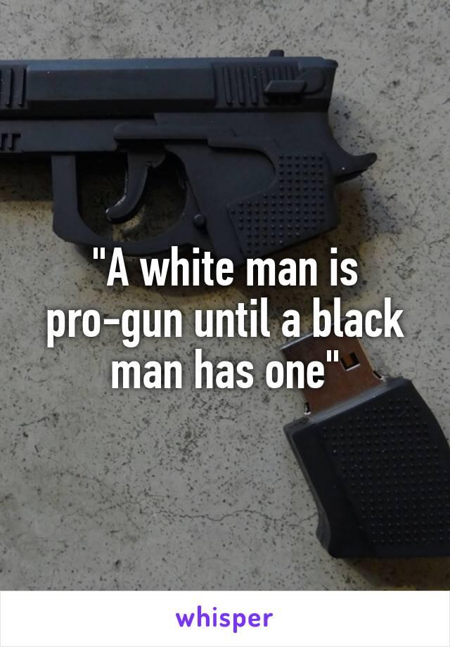 """""""A white man is pro-gun until a black man has one"""""""