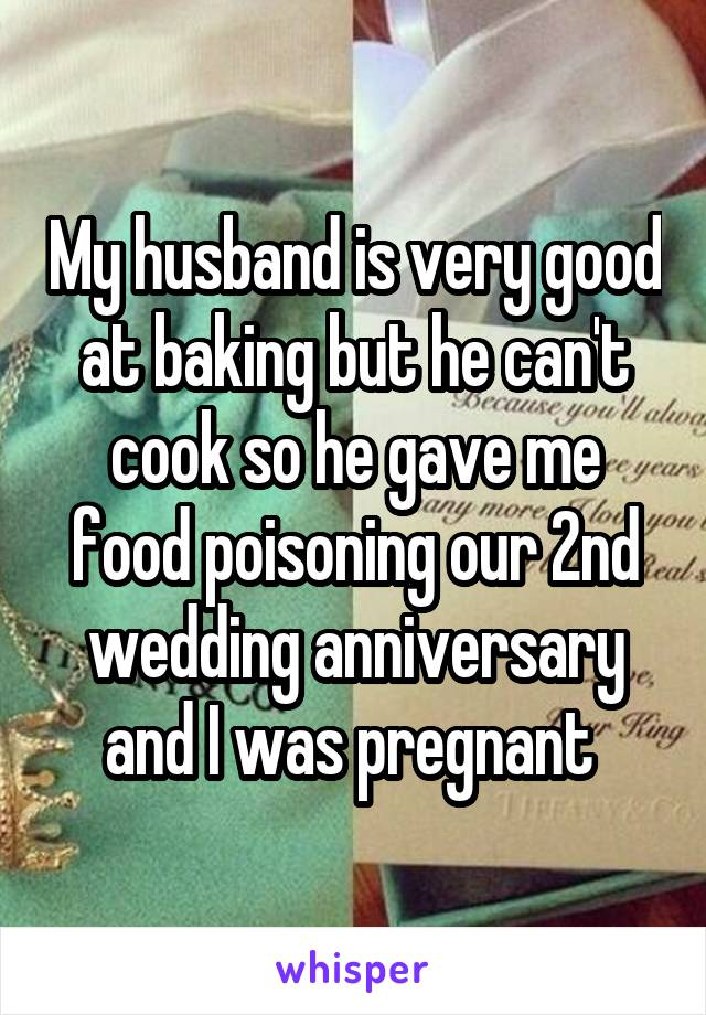 My husband is very good at baking but he can't cook so he gave me food poisoning our 2nd wedding anniversary and I was pregnant