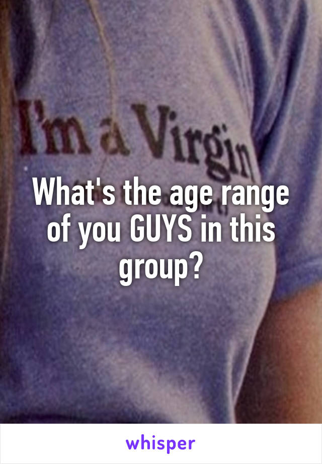 What's the age range of you GUYS in this group?