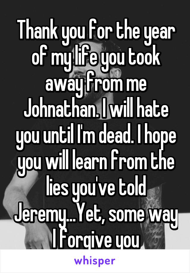 Thank you for the year of my life you took away from me Johnathan. I will hate you until I'm dead. I hope you will learn from the lies you've told Jeremy...Yet, some way I forgive you