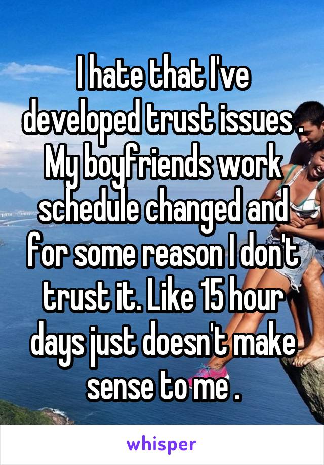 I hate that I've developed trust issues . My boyfriends work schedule changed and for some reason I don't trust it. Like 15 hour days just doesn't make sense to me .