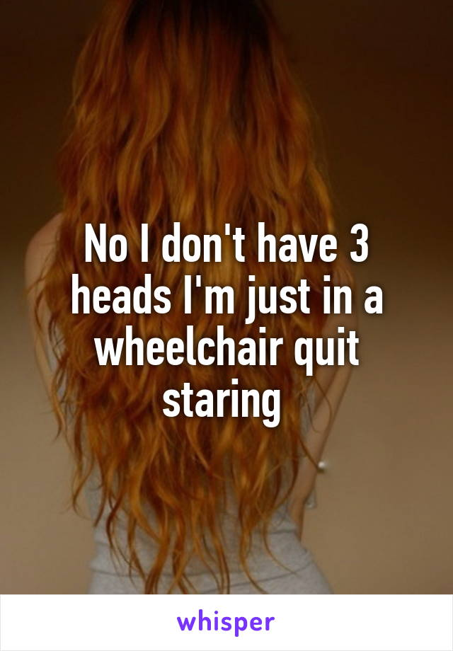 No I don't have 3 heads I'm just in a wheelchair quit staring