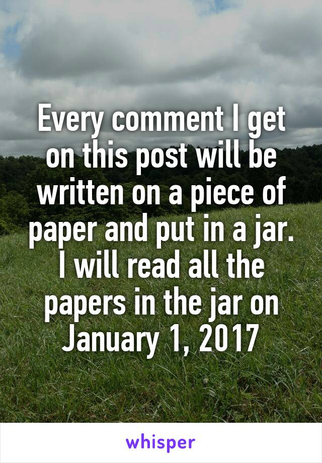Every comment I get on this post will be written on a piece of paper and put in a jar. I will read all the papers in the jar on January 1, 2017