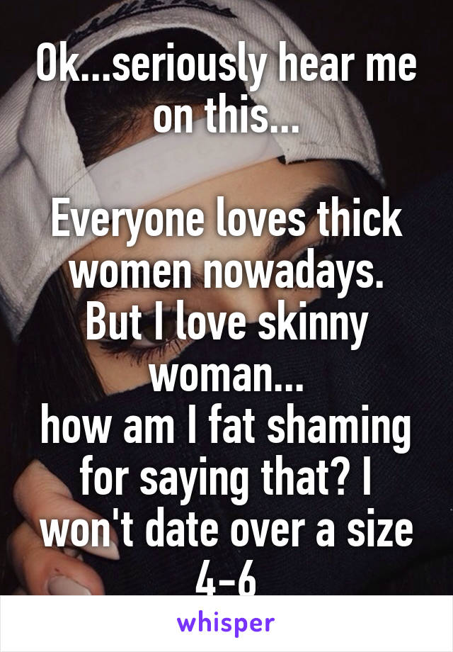 Ok...seriously hear me on this...  Everyone loves thick women nowadays. But I love skinny woman... how am I fat shaming for saying that? I won't date over a size 4-6