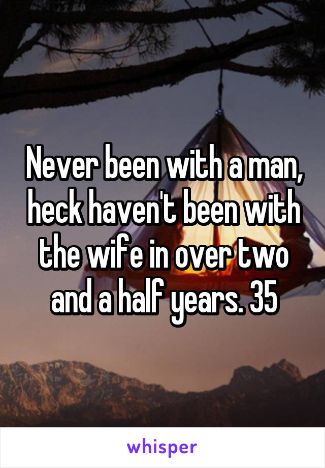 Never been with a man, heck haven't been with the wife in over two and a half years. 35