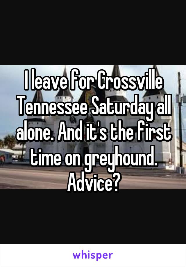 I leave for Crossville Tennessee Saturday all alone. And it's the first time on greyhound. Advice?