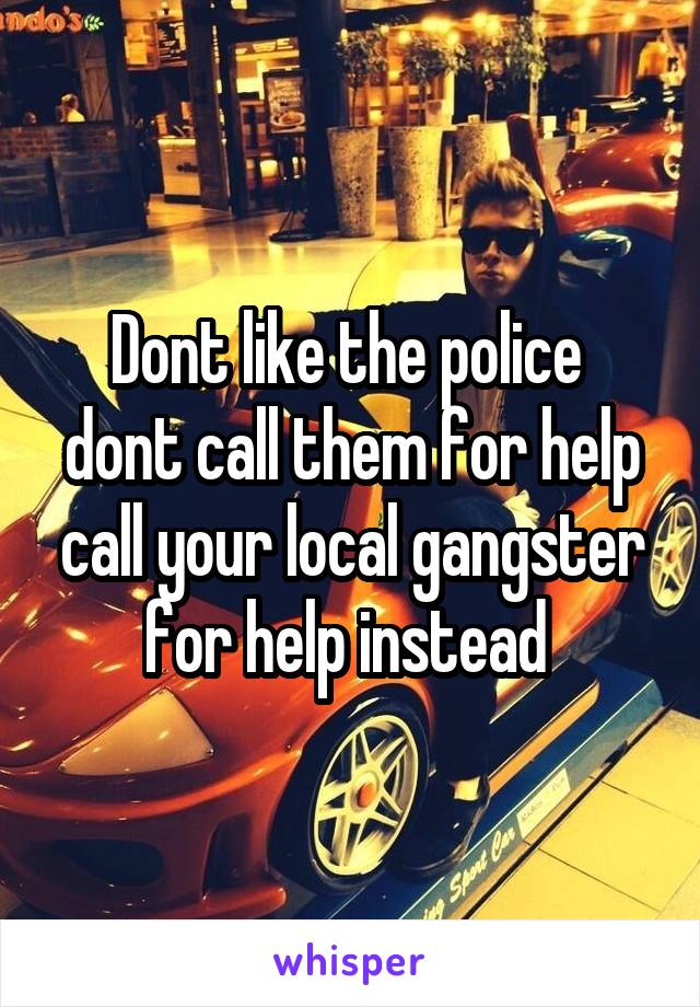 Dont like the police  dont call them for help call your local gangster for help instead