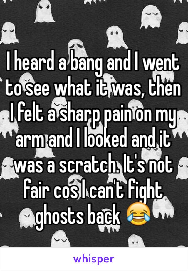 I heard a bang and I went to see what it was, then I felt a sharp pain on my arm and I looked and it was a scratch. It's not fair cos I can't fight ghosts back 😂