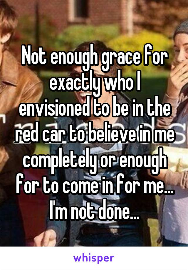 Not enough grace for exactly who I envisioned to be in the red car to believe in me completely or enough for to come in for me... I'm not done...