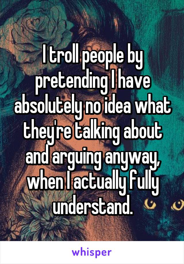 I troll people by pretending I have absolutely no idea what they're talking about and arguing anyway, when I actually fully understand.