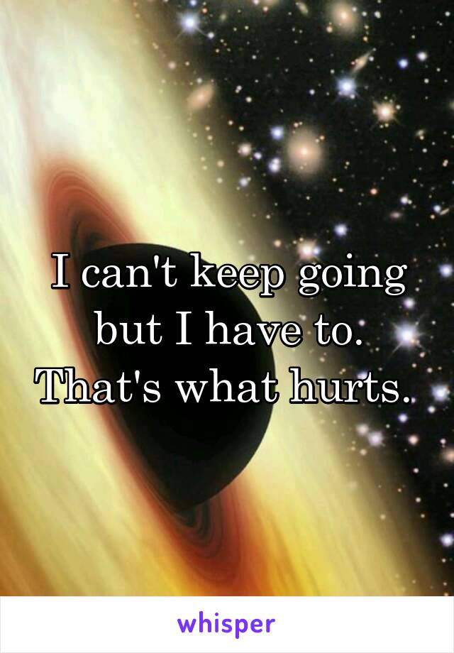 I can't keep going but I have to. That's what hurts.