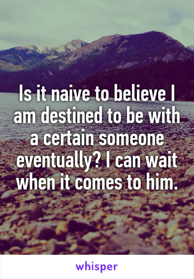 Is it naive to believe I am destined to be with a certain someone eventually? I can wait when it comes to him.