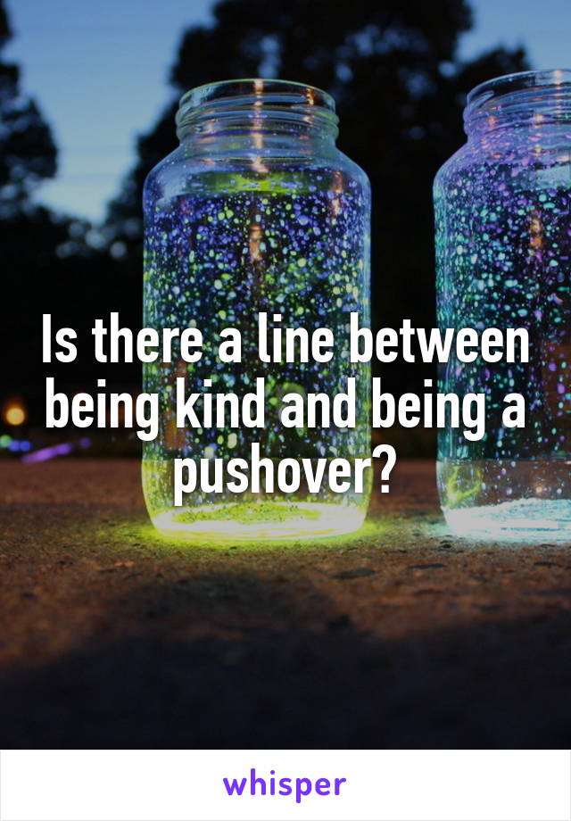 Is there a line between being kind and being a pushover?