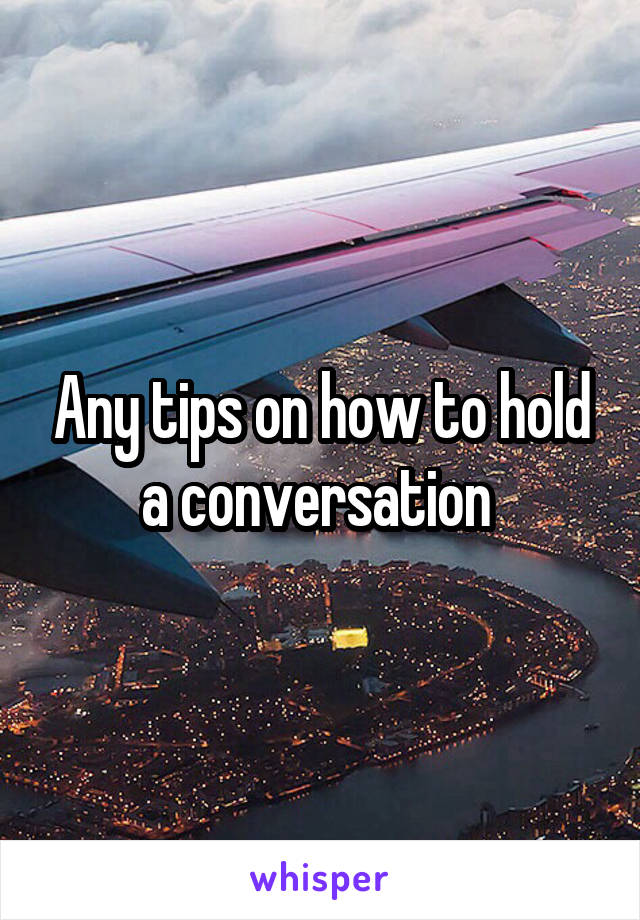 Any tips on how to hold a conversation