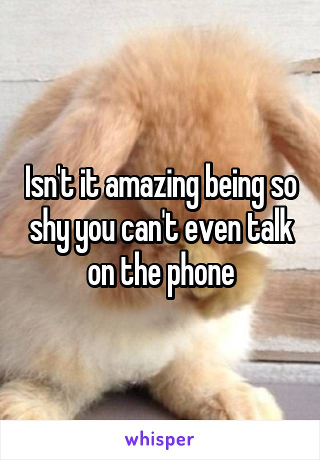Isn't it amazing being so shy you can't even talk on the phone