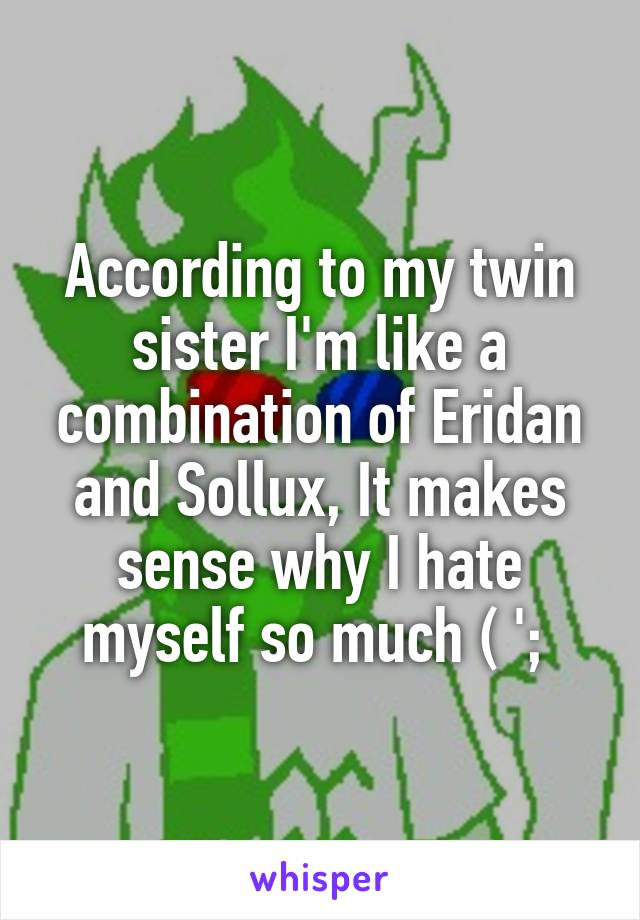 According to my twin sister I'm like a combination of Eridan and Sollux, It makes sense why I hate myself so much ( ';