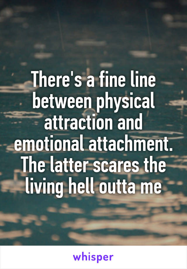 There's a fine line between physical attraction and emotional attachment. The latter scares the living hell outta me