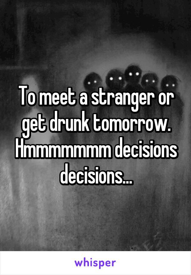 To meet a stranger or get drunk tomorrow. Hmmmmmmm decisions decisions...