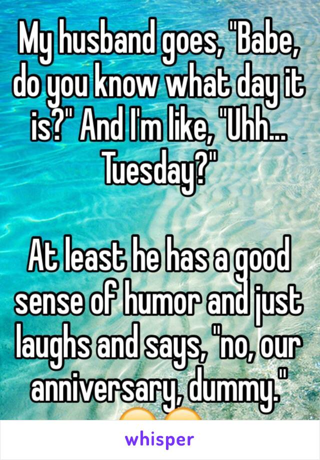 """My husband goes, """"Babe, do you know what day it is?"""" And I'm like, """"Uhh... Tuesday?""""  At least he has a good sense of humor and just laughs and says, """"no, our anniversary, dummy."""" 😂😂"""