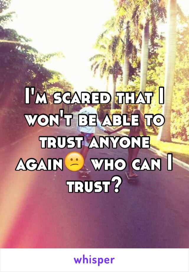 I'm scared that I won't be able to trust anyone again😕 who can I trust?