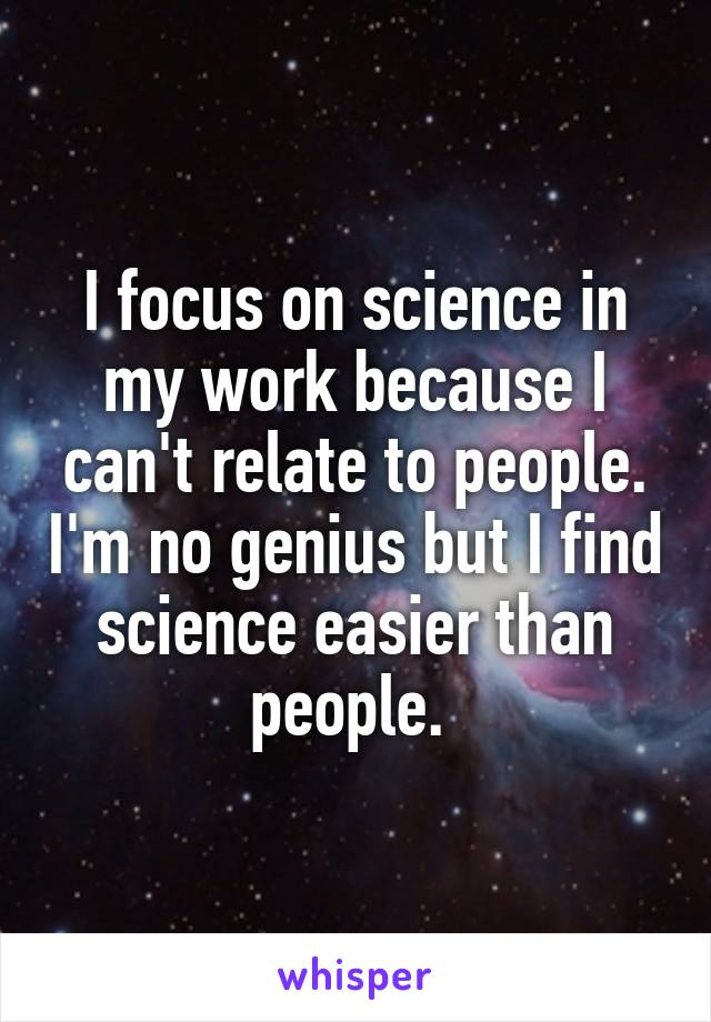 I focus on science in my work because I can't relate to people. I'm no genius but I find science easier than people.