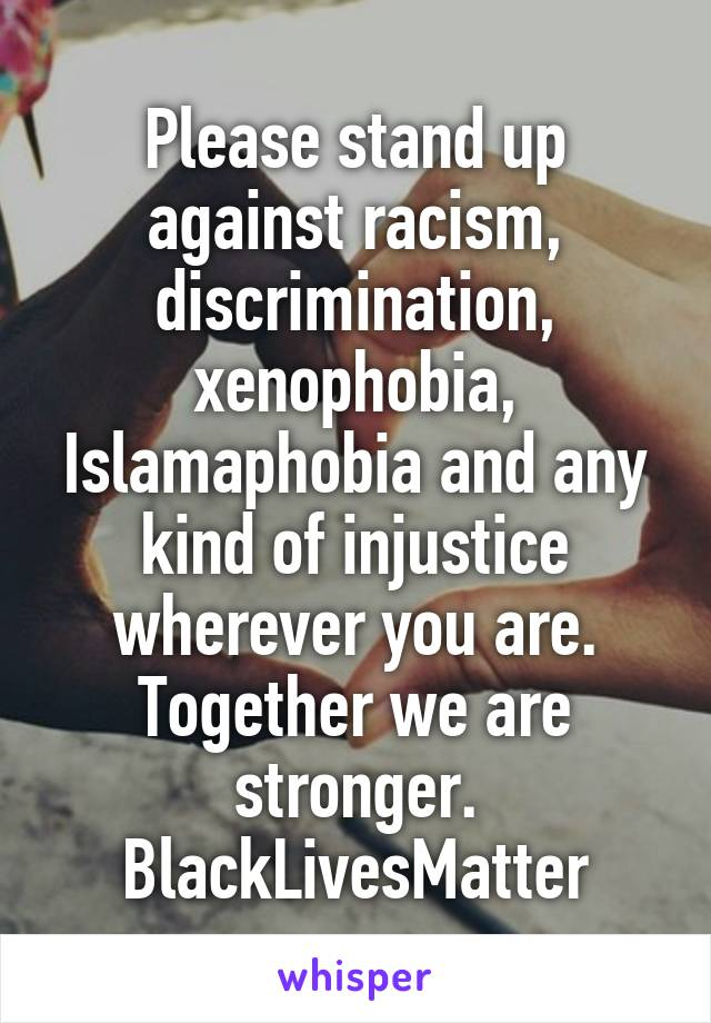 Please stand up against racism, discrimination, xenophobia, Islamaphobia and any kind of injustice wherever you are. Together we are stronger. BlackLivesMatter