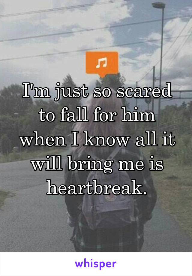 I'm just so scared to fall for him when I know all it will bring me is heartbreak.