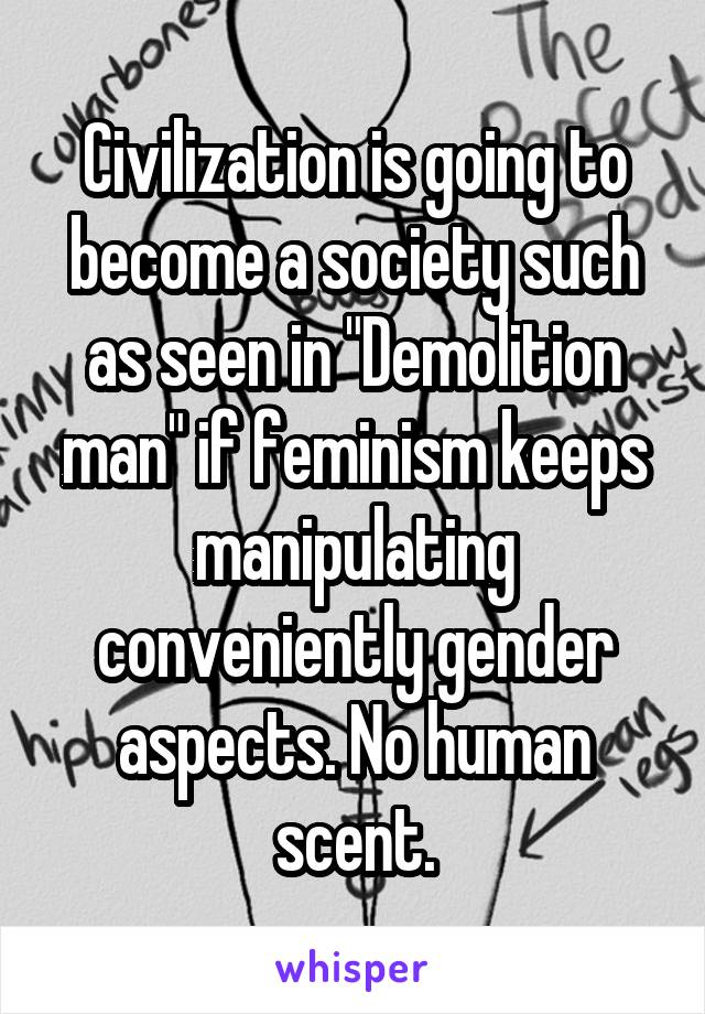 "Civilization is going to become a society such as seen in ""Demolition man"" if feminism keeps manipulating conveniently gender aspects. No human scent."