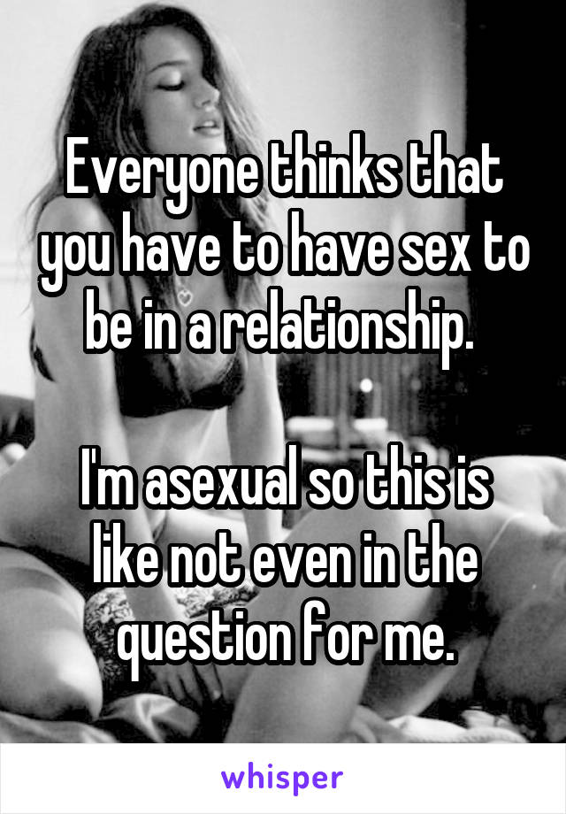 Everyone thinks that you have to have sex to be in a relationship.   I'm asexual so this is like not even in the question for me.
