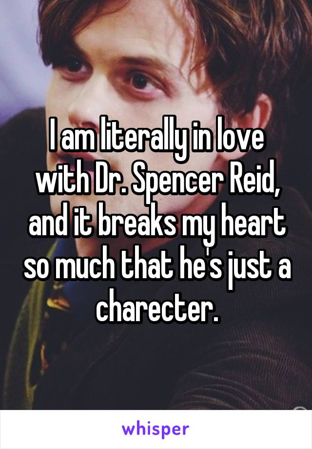 I am literally in love with Dr. Spencer Reid, and it breaks my heart so much that he's just a charecter.
