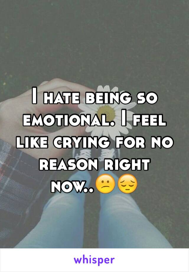 I hate being so emotional. I feel like crying for no reason right now..😕😔