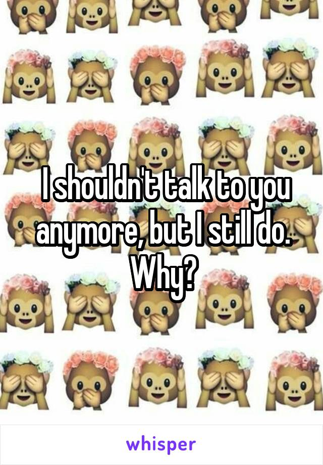 I shouldn't talk to you anymore, but I still do. Why?