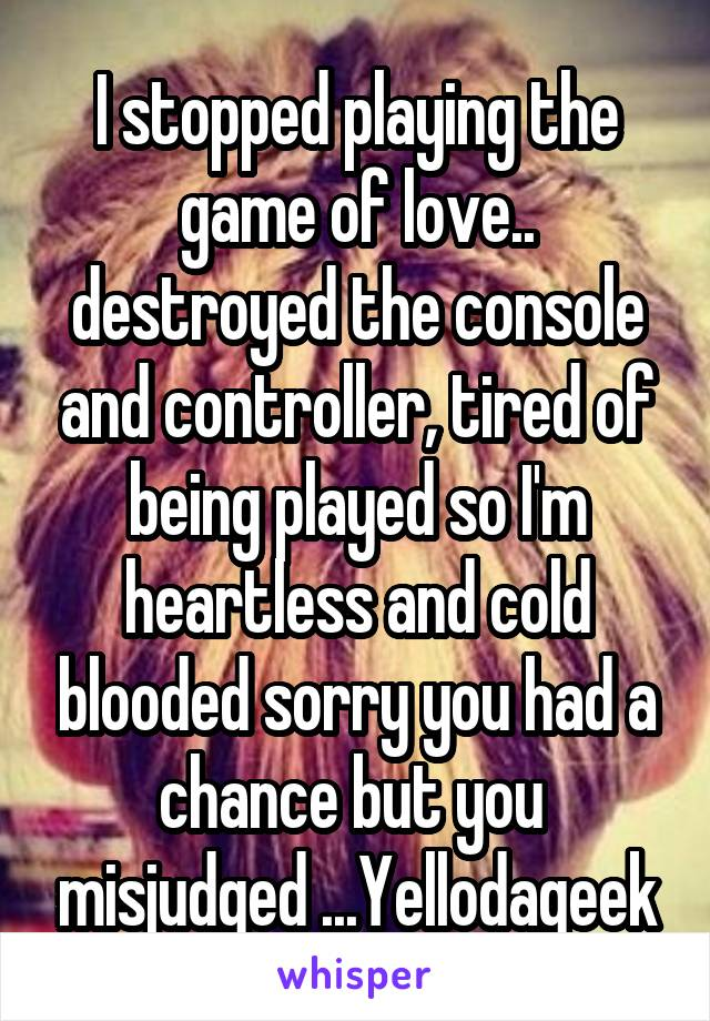 I stopped playing the game of love.. destroyed the console and controller, tired of being played so I'm heartless and cold blooded sorry you had a chance but you  misjudged ...Yellodageek